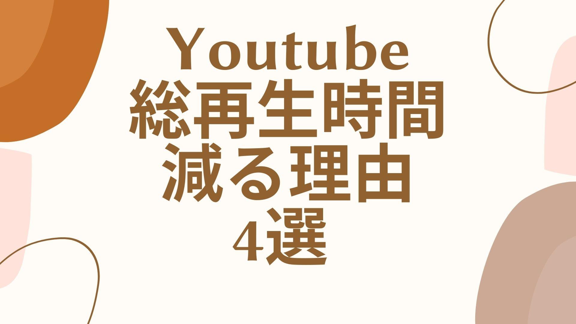 Youtubeの総再生時間が減る理由4選!