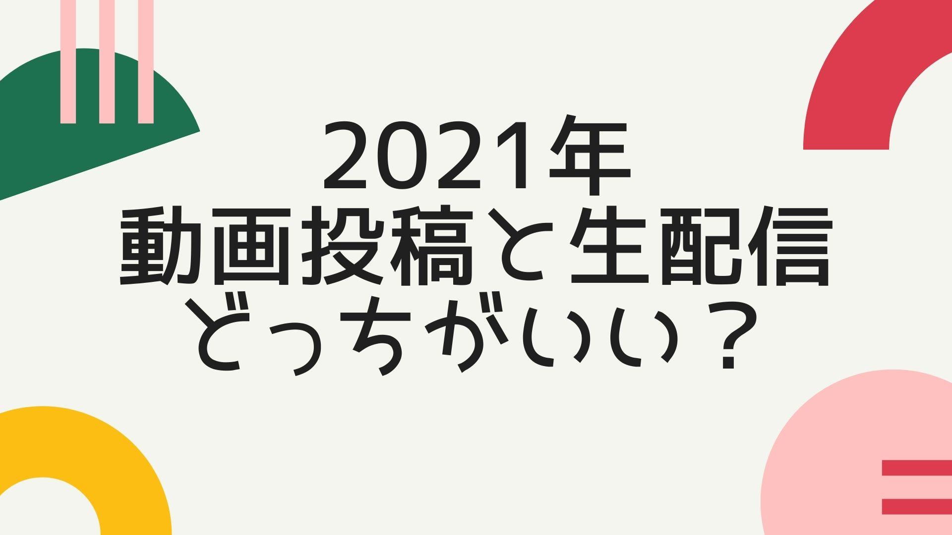 2021年,動画投稿と生配信どっちがいい?