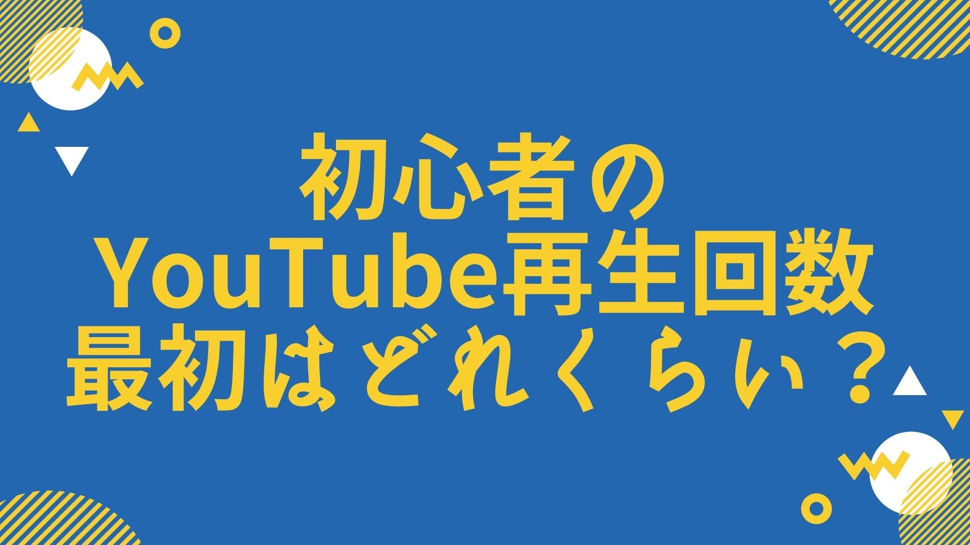 初心者のYouTube再生回数、最初はどれくらい?
