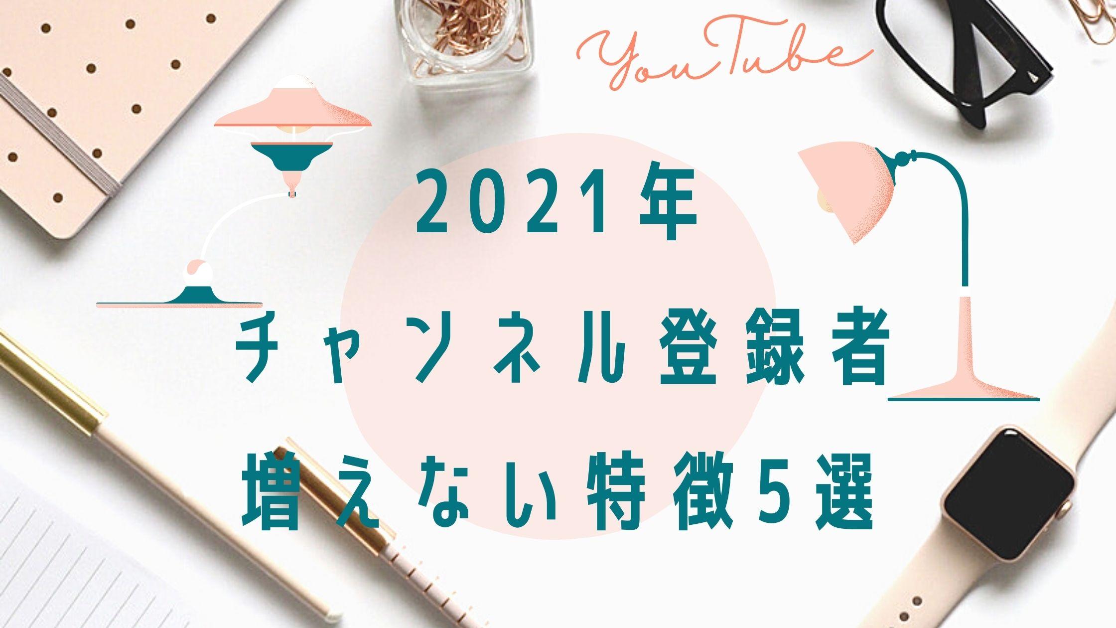 2021年チャンネル登録者が増えない特徴5選!