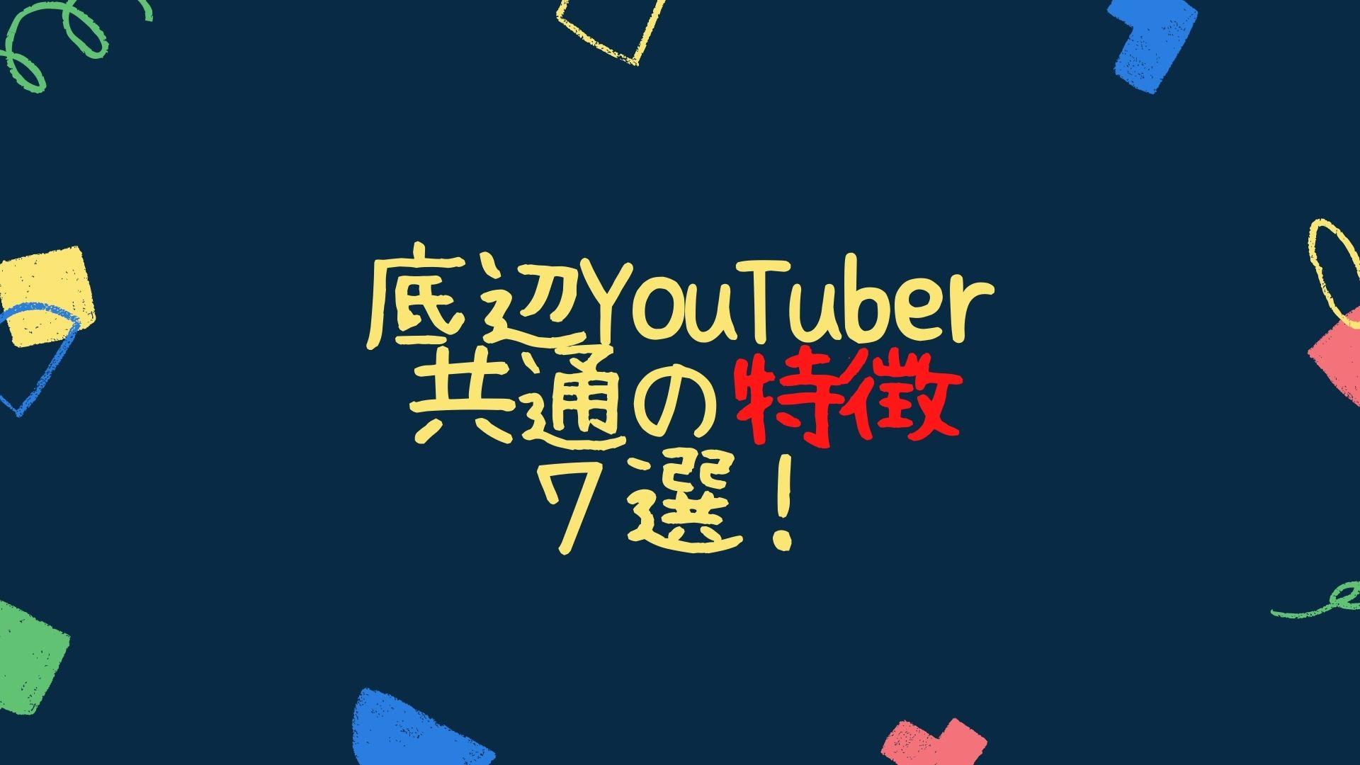 底辺YouTuberに共通する特徴7選!
