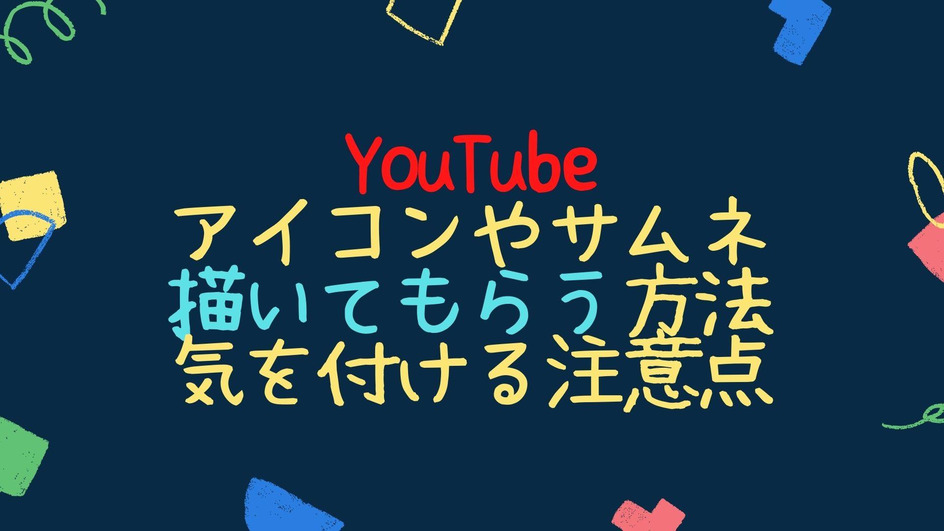YouTubeのアイコンやサムネを描いてもらう方法と気を付けるべき注意点