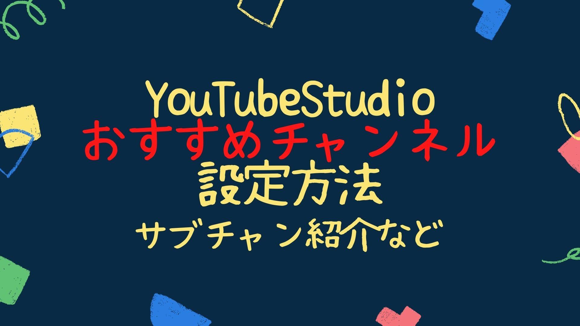 YouTubeStudio おすすめチャンネル設定方法サブチャン紹介など